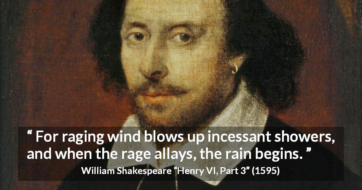 "William Shakespeare about wind (""Henry VI, Part 3"", 1595) - For raging wind blows up incessant showers, and when the rage allays, the rain begins."