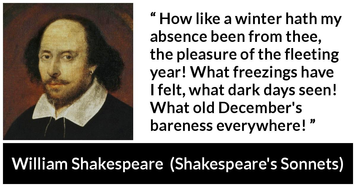 "William Shakespeare about winter (""Shakespeare's Sonnets"", 1609) - How like a winter hath my absence been from thee, the pleasure of the fleeting year! What freezings have I felt, what dark days seen! What old December's bareness everywhere!"