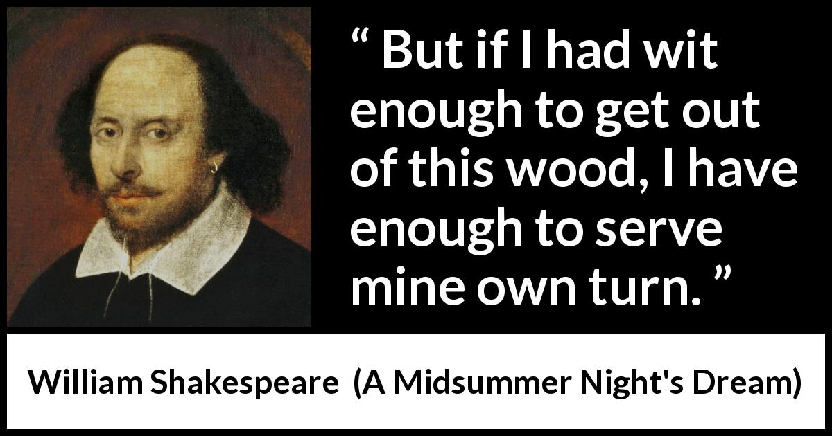 William Shakespeare - A Midsummer Night's Dream - But if I had wit enough to get out of this wood, I have enough to serve mine own turn.