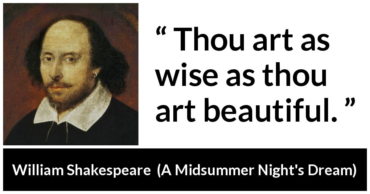William Shakespeare - A Midsummer Night's Dream - Thou art as wise as thou art beautiful.