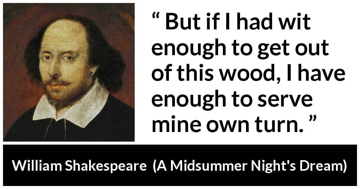 "William Shakespeare about wisdom (""A Midsummer Night's Dream"", 1601) - But if I had wit enough to get out of this wood, I have enough to serve mine own turn."