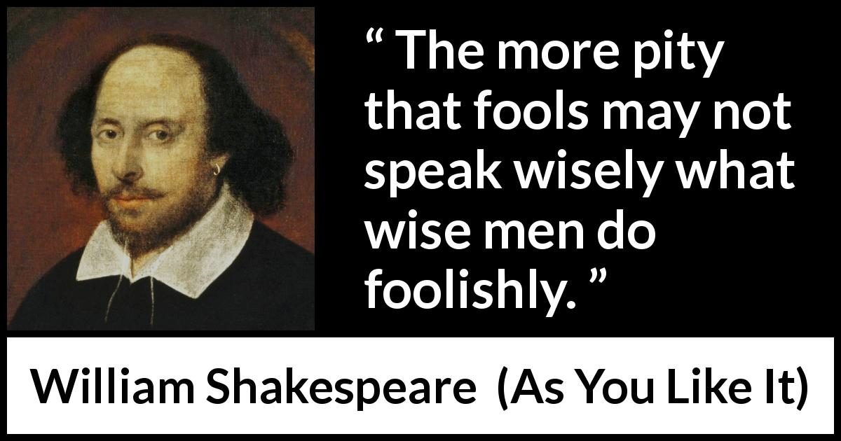William Shakespeare - As You Like It - The more pity that fools may not speak wisely what wise men do foolishly.