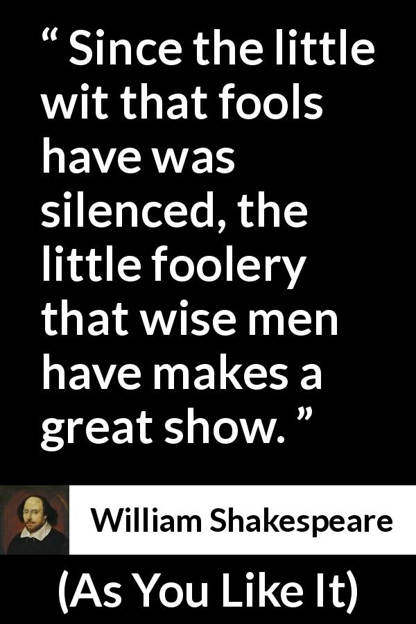 William Shakespeare - As You Like It - Since the little wit that fools have was silenced, the little foolery that wise men have makes a great show.