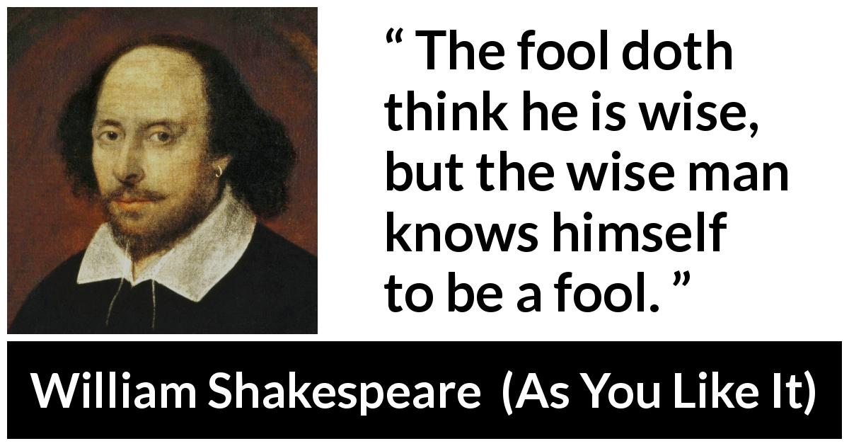 William Shakespeare - As You Like It - The fool doth think he is wise, but the wise man knows himself to be a fool.