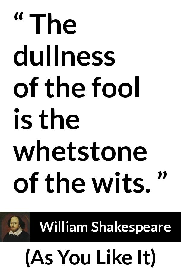 "William Shakespeare about wisdom (""As You Like It"", 1623) - The dullness of the fool is the whetstone of the wits."