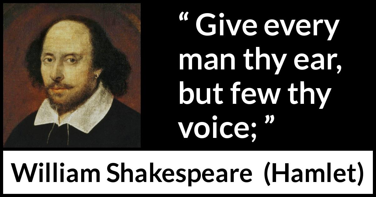 William Shakespeare - Hamlet - Give every man thy ear, but few thy voice;