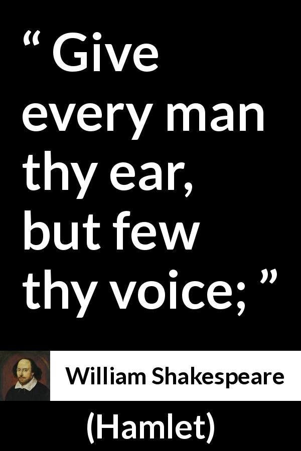 "William Shakespeare about wisdom (""Hamlet"", 1623) - Give every man thy ear, but few thy voice;"