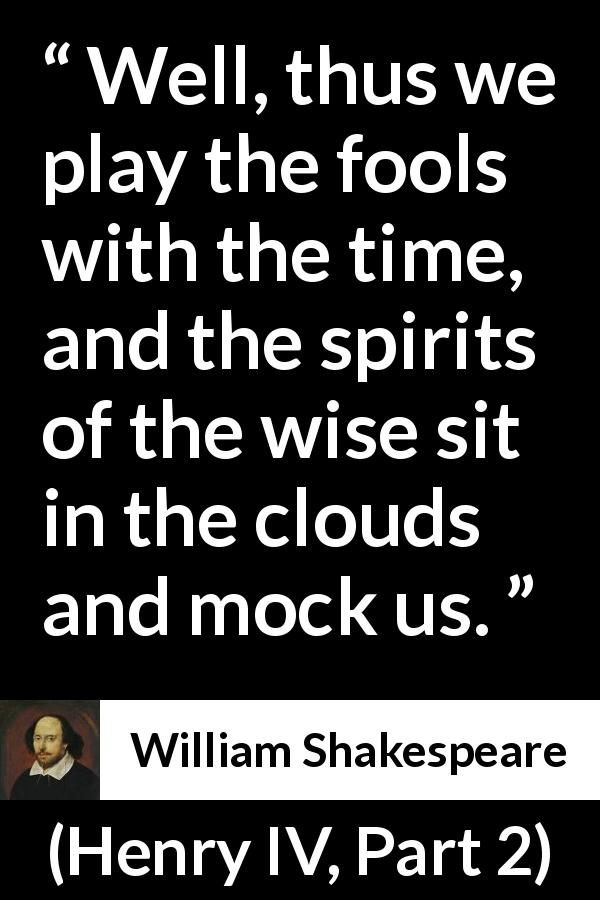 William Shakespeare - Henry IV, Part 2 - Well, thus we play the fools with the time, and the spirits of the wise sit in the clouds and mock us.