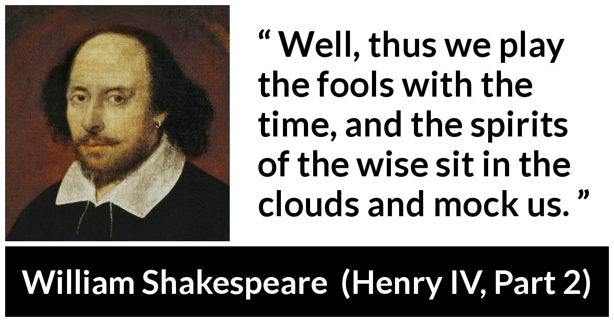 "William Shakespeare about wisdom (""Henry IV, Part 2"", 1600) - Well, thus we play the fools with the time, and the spirits of the wise sit in the clouds and mock us."