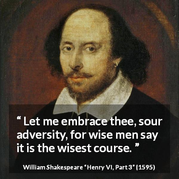 "William Shakespeare about wisdom (""Henry VI, Part 3"", 1595) - Let me embrace thee, sour adversity, for wise men say it is the wisest course."