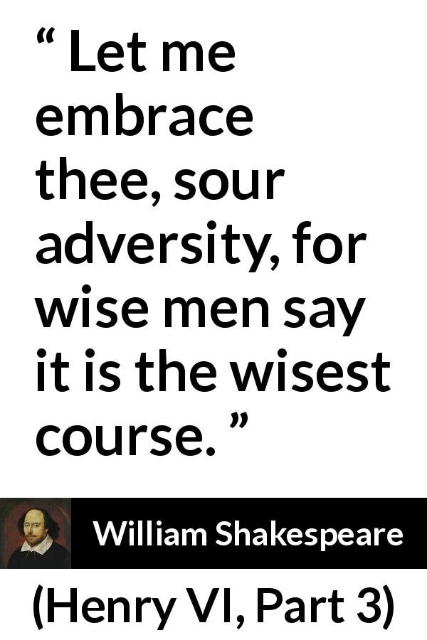William Shakespeare - Henry VI, Part 3 - Let me embrace thee, sour adversity, for wise men say it is the wisest course.