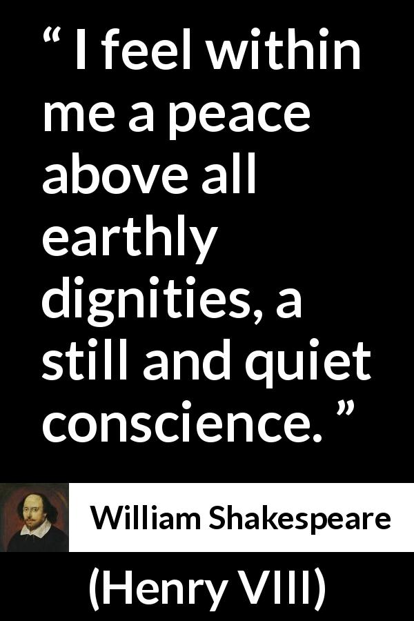 "William Shakespeare about wisdom (""Henry VIII"", 1623) - I feel within me a peace above all earthly dignities, a still and quiet conscience."