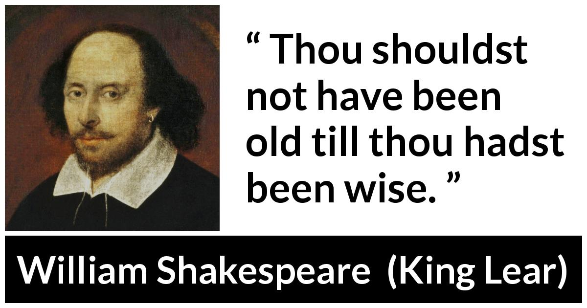 "William Shakespeare about wisdom (""King Lear"", 1623) - Thou shouldst not have been old till thou hadst been wise."