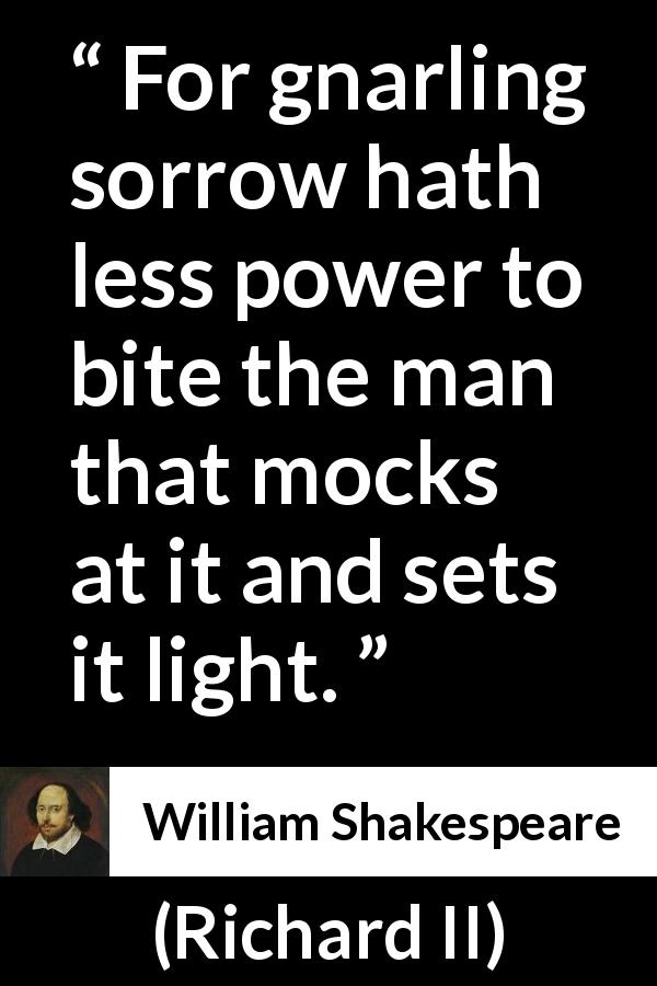 "William Shakespeare about wisdom (""Richard II"", 1595) - For gnarling sorrow hath less power to bite the man that mocks at it and sets it light."