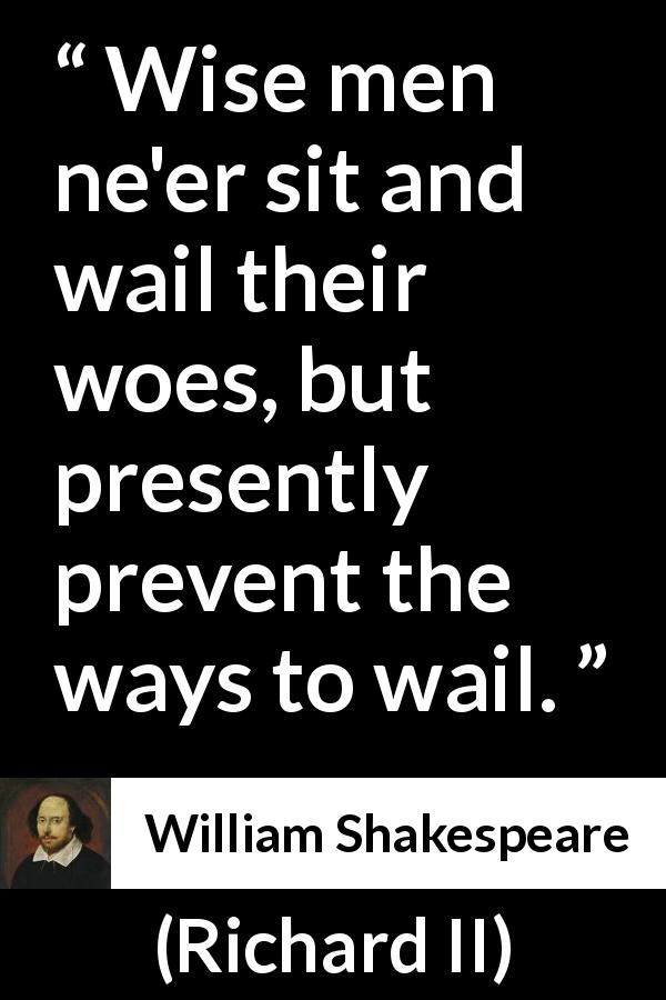 William Shakespeare quote about wisdom from Richard II (1595) - Wise men ne'er sit and wail their woes, but presently prevent the ways to wail.