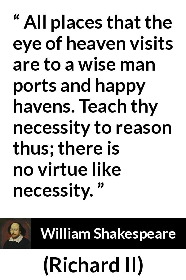William Shakespeare - Richard II - All places that the eye of heaven visits are to a wise man ports and happy havens. Teach thy necessity to reason thus; there is no virtue like necessity.