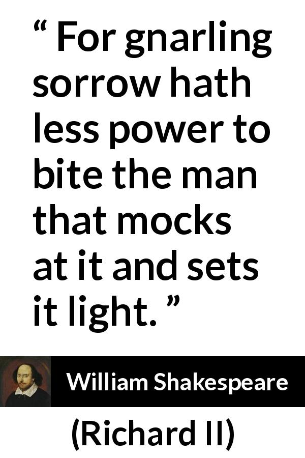 William Shakespeare - Richard II - For gnarling sorrow hath less power to bite the man that mocks at it and sets it light.