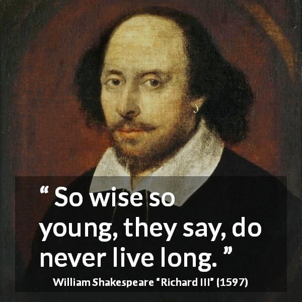 William Shakespeare quote about wisdom from Richard III (1597) - So wise so young, they say, do never live long.