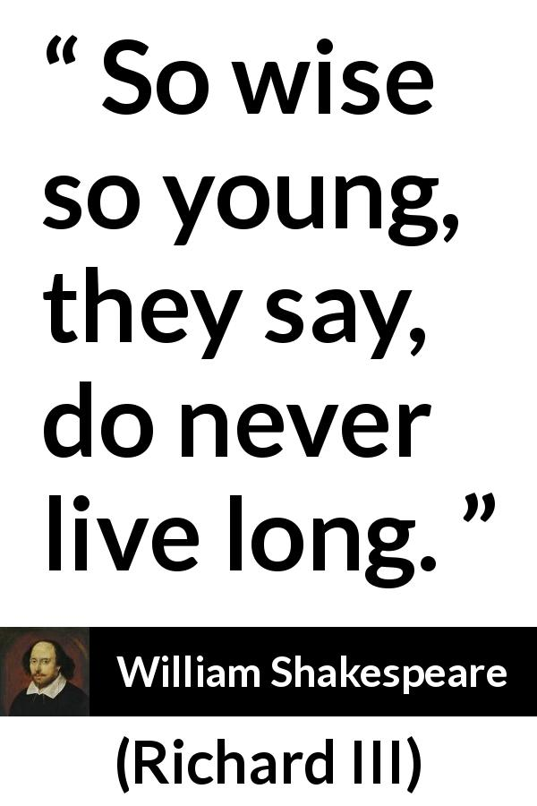 William Shakespeare - Richard III - So wise so young, they say, do never live long.