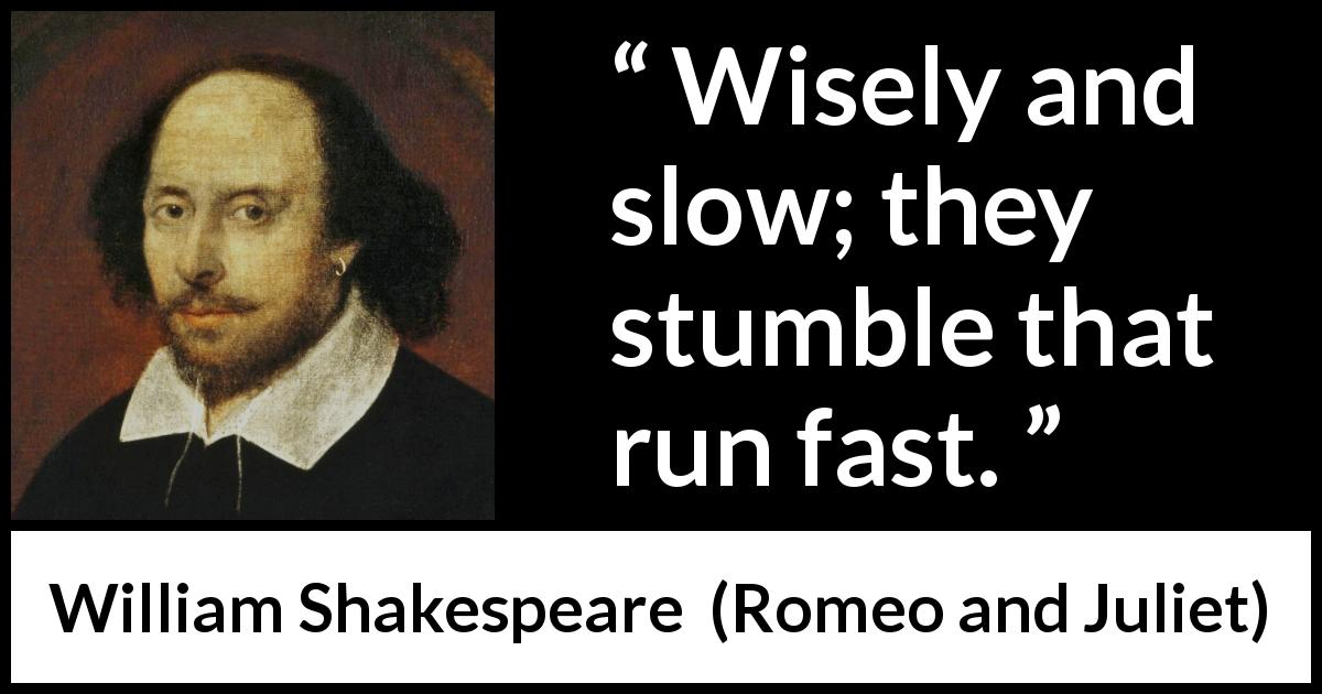 William Shakespeare - Romeo and Juliet - Wisely and slow; they stumble that run fast.