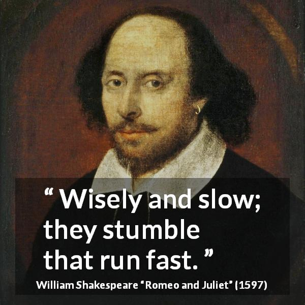 William Shakespeare quote about wisdom from Romeo and Juliet (1597) - Wisely and slow; they stumble that run fast.