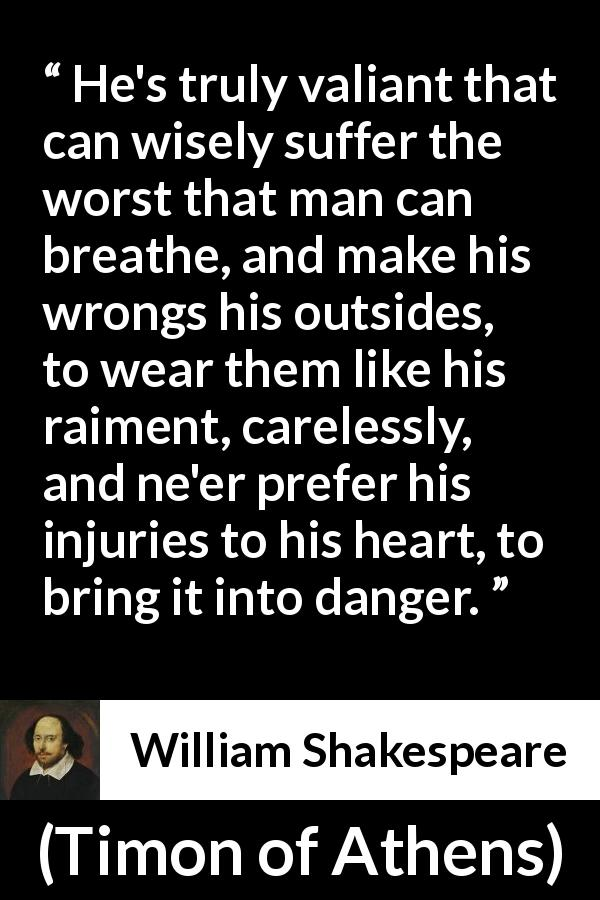 William Shakespeare - Timon of Athens - He's truly valiant that can wisely suffer the worst that man can breathe, and make his wrongs his outsides, to wear them like his raiment, carelessly, and ne'er prefer his injuries to his heart, to bring it into danger.