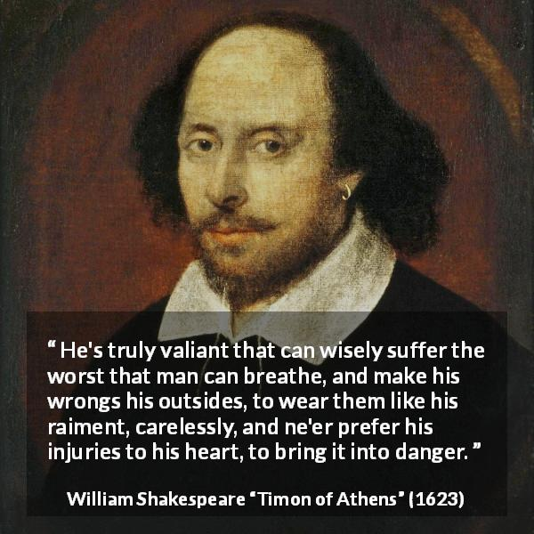 William Shakespeare quote about wisdom from Timon of Athens (1623) - He's truly valiant that can wisely suffer the worst that man can breathe, and make his wrongs his outsides, to wear them like his raiment, carelessly, and ne'er prefer his injuries to his heart, to bring it into danger.