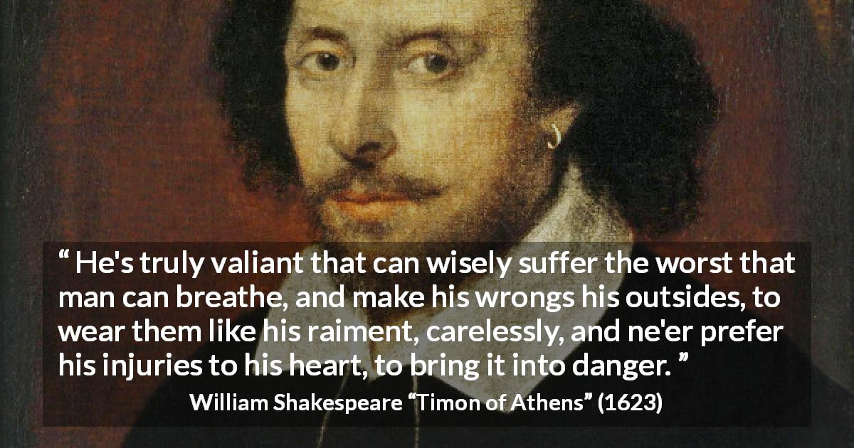 "William Shakespeare about wisdom (""Timon of Athens"", 1623) - He's truly valiant that can wisely suffer the worst that man can breathe, and make his wrongs his outsides, to wear them like his raiment, carelessly, and ne'er prefer his injuries to his heart, to bring it into danger."