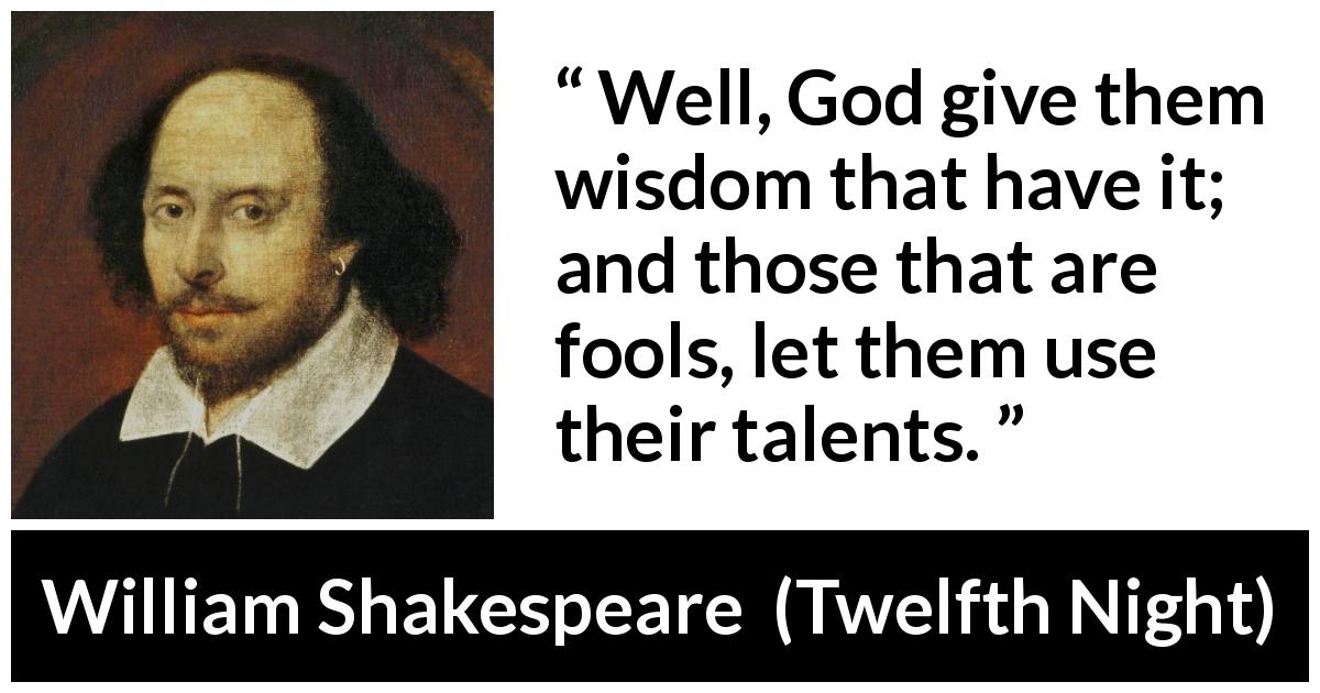 William Shakespeare quote about wisdom from Twelfth Night (1623) - Well, God give them wisdom that have it; and those that are fools, let them use their talents.