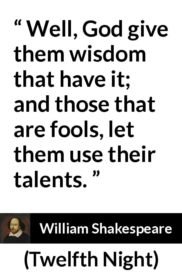 William Shakespeare - Twelfth Night - Well, God give them wisdom that have it; and those that are fools, let them use their talents.