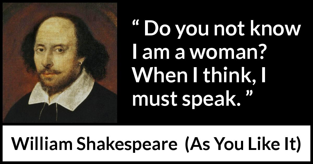 William Shakespeare quote about women from As You Like It (1623) - Do you not know I am a woman? When I think, I must speak.