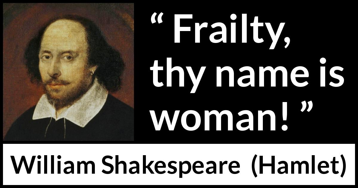 William Shakespeare quote about women from Hamlet (1623) - Frailty, thy name is woman!
