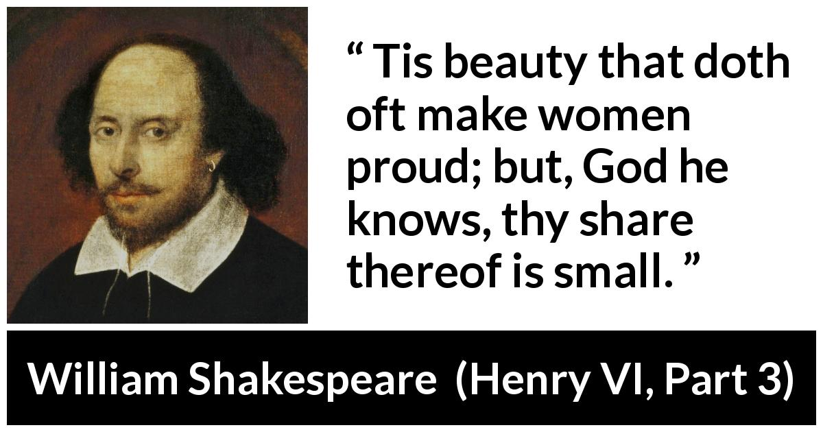 "William Shakespeare about women (""Henry VI, Part 3"", 1595) - Tis beauty that doth oft make women proud; but, God he knows, thy share thereof is small."