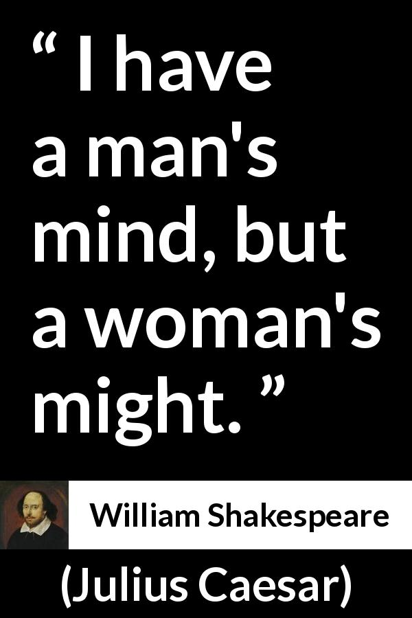 William Shakespeare - Julius Caesar - I have a man's mind, but a woman's might.
