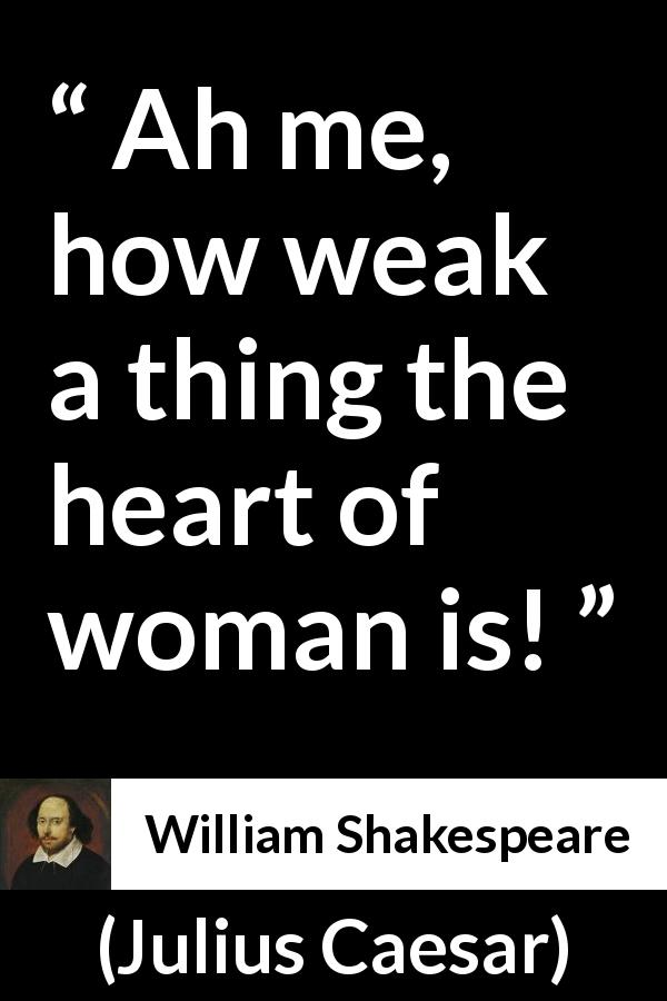 William Shakespeare - Julius Caesar - Ah me, how weak a thing the heart of woman is!