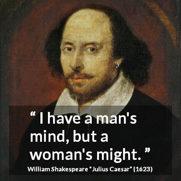 William Shakespeare quote about women from Julius Caesar (1623) - I have a man's mind, but a woman's might.
