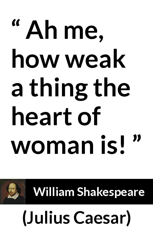 "William Shakespeare about women (""Julius Caesar"", 1623) - Ah me, how weak a thing the heart of woman is!"
