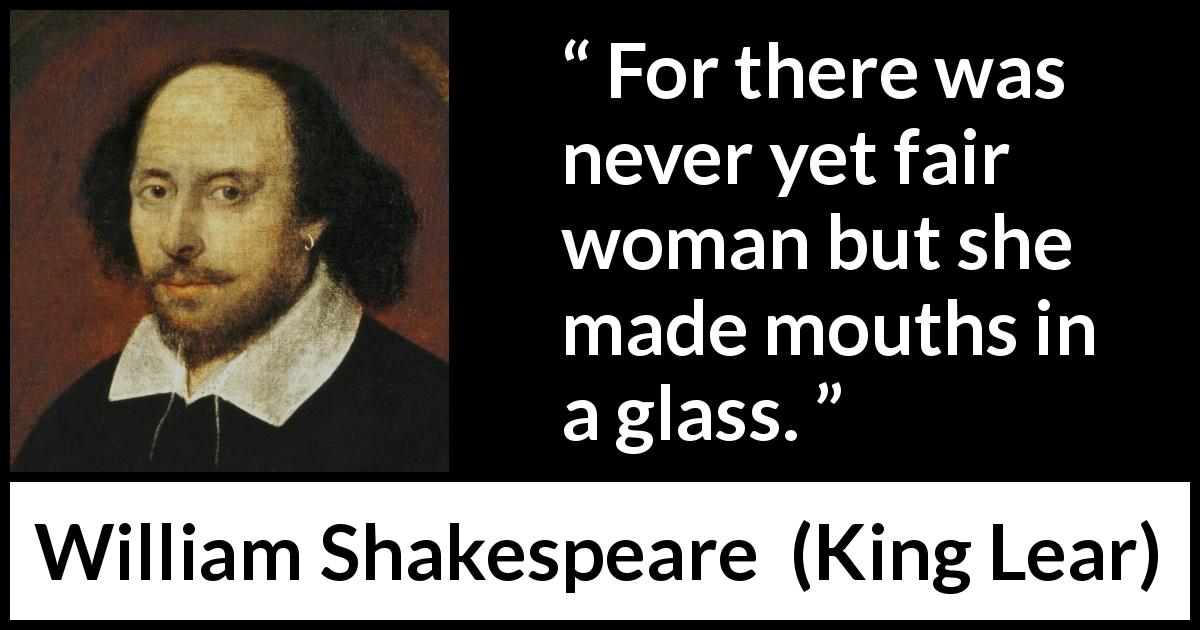 William Shakespeare quote about women from King Lear (1623) - For there was never yet fair woman but she made mouths in a glass.
