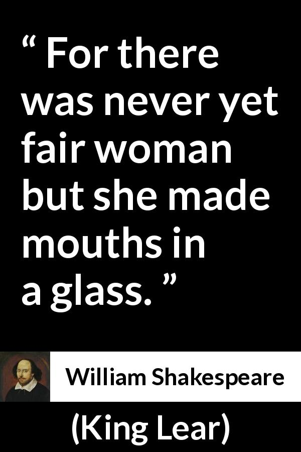 William Shakespeare - King Lear - For there was never yet fair woman but she made mouths in a glass.