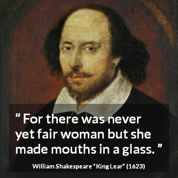 "William Shakespeare about women (""King Lear"", 1623) - For there was never yet fair woman but she made mouths in a glass."