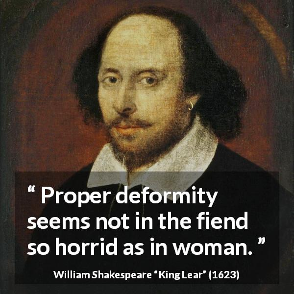 William Shakespeare quote about women from King Lear (1623) - Proper deformity seems not in the fiend so horrid as in woman.