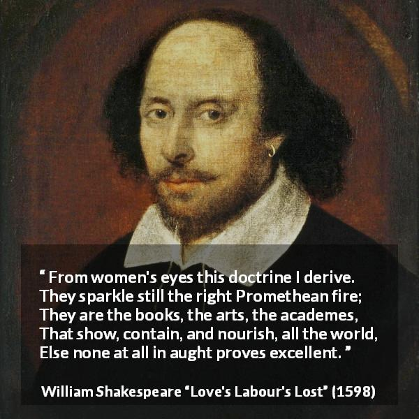 "William Shakespeare about women (""Love's Labour's Lost"", 1598) - From women's eyes this doctrine I derive.