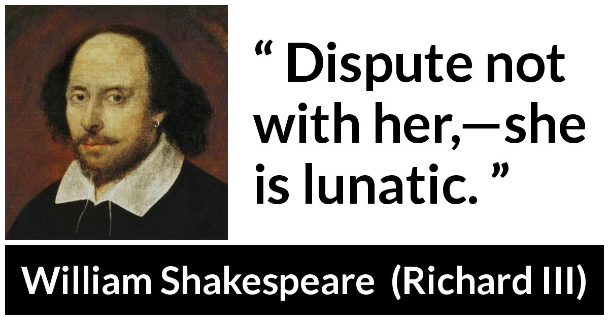 William Shakespeare quote about women from Richard III (1597) - Dispute not with her,—she is lunatic.