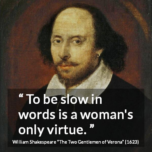 William Shakespeare quote about women from The Two Gentlemen of Verona (1623) - To be slow in words is a woman's only virtue.