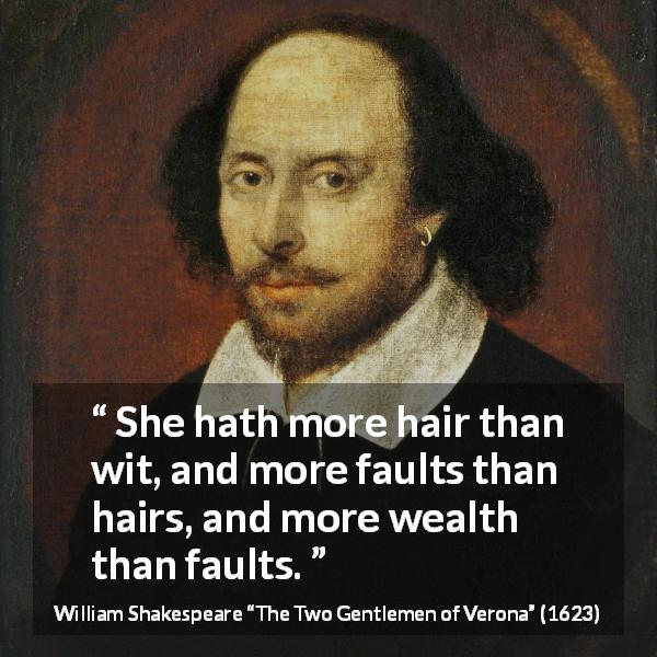 "William Shakespeare about women (""The Two Gentlemen of Verona"", 1623) - She hath more hair than wit, and more faults than hairs, and more wealth than faults."