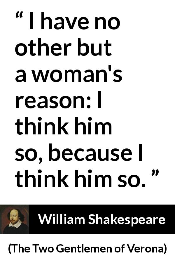 William Shakespeare - The Two Gentlemen of Verona - I have no other but a woman's reason: I think him so, because I think him so.
