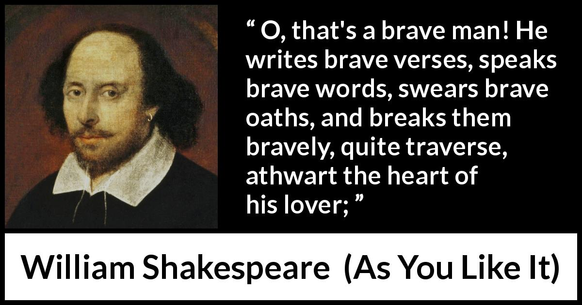 William Shakespeare quote about words from As You Like It (1623) - O, that's a brave man! He writes brave verses, speaks brave words, swears brave oaths, and breaks them bravely, quite traverse, athwart the heart of his lover;