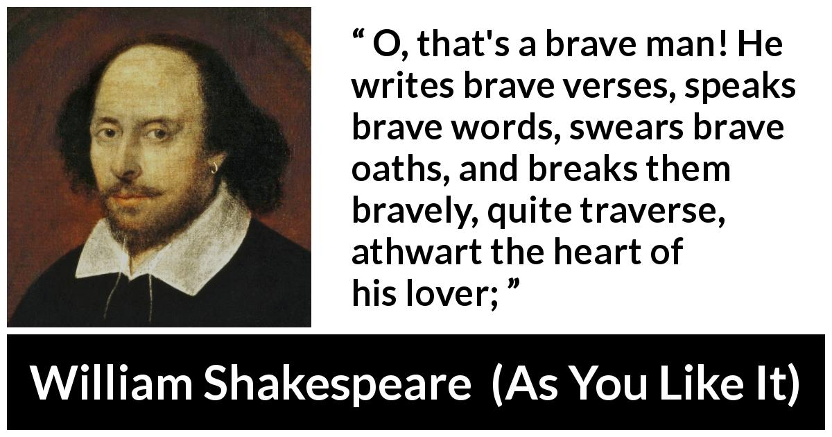 William Shakespeare - As You Like It - O, that's a brave man! He writes brave verses, speaks brave words, swears brave oaths, and breaks them bravely, quite traverse, athwart the heart of his lover;