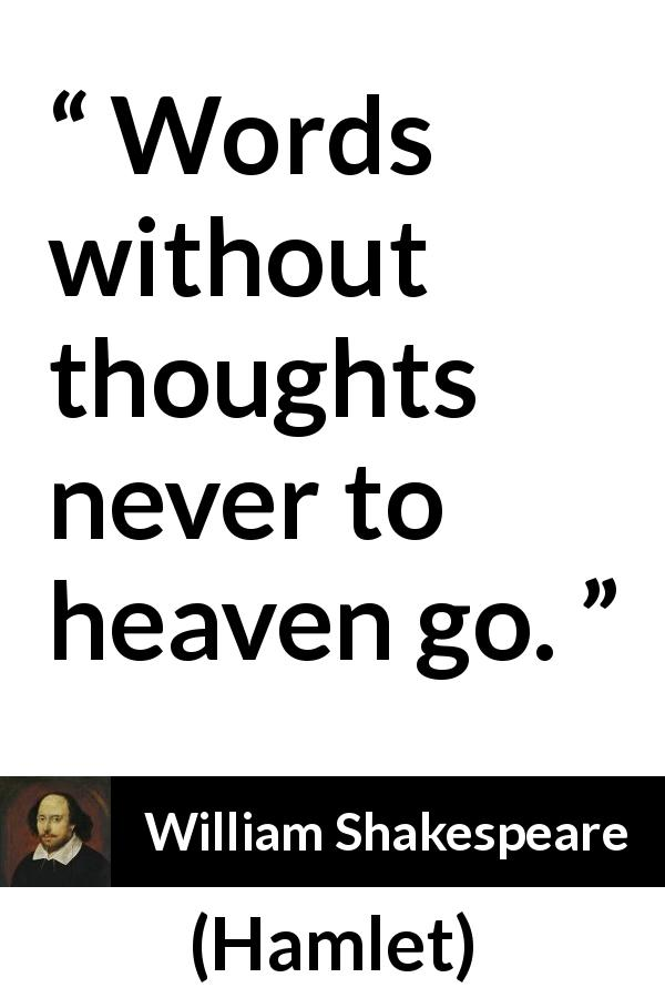 William Shakespeare quote about words from Hamlet (1623) - Words without thoughts never to heaven go.