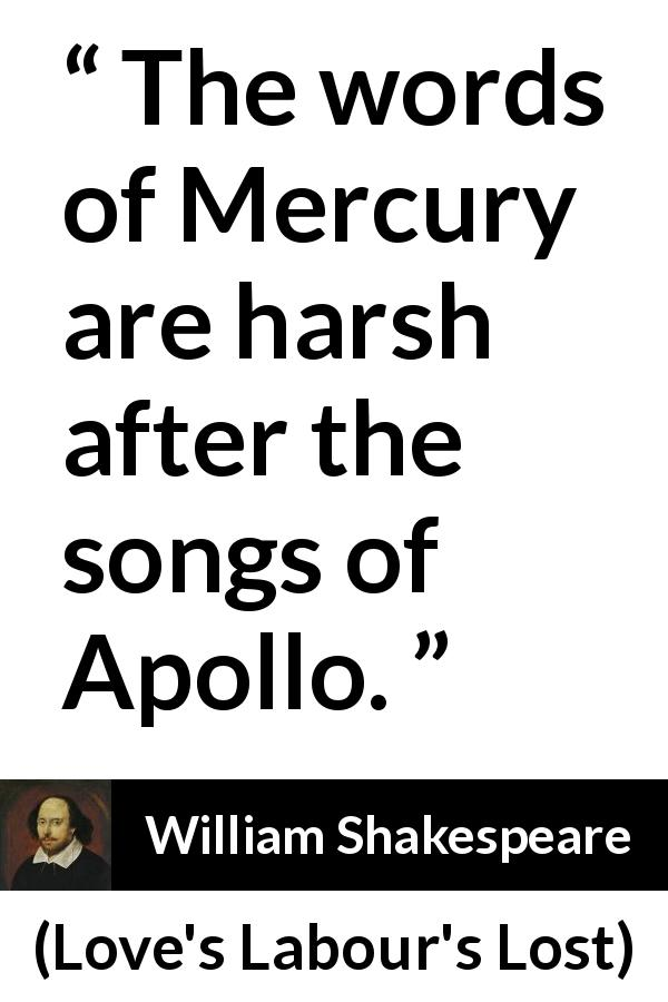 "William Shakespeare about words (""Love's Labour's Lost"", 1598) - The words of Mercury are harsh after the songs of Apollo."